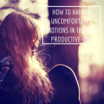 How to Handle Uncomfortable Emotions in the Most Productive Way
